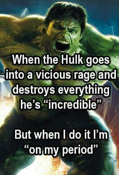"""When the Hulk goes into a vicious rage & destroys everything, it's """"incredible"""". But when I do it,  I'm """"on my period""""."""