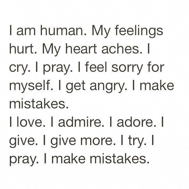 I Am Human My Feelings Hurt My Heart Aches I Cry I Pray I Feel