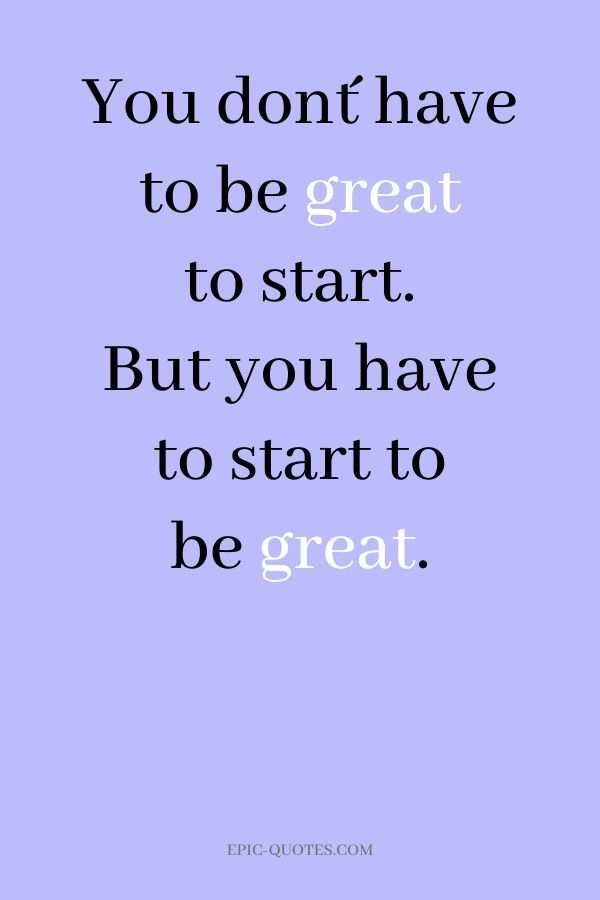 20 Motivational Quotes for Success - You don´t have to be great to start. But you have to start to b