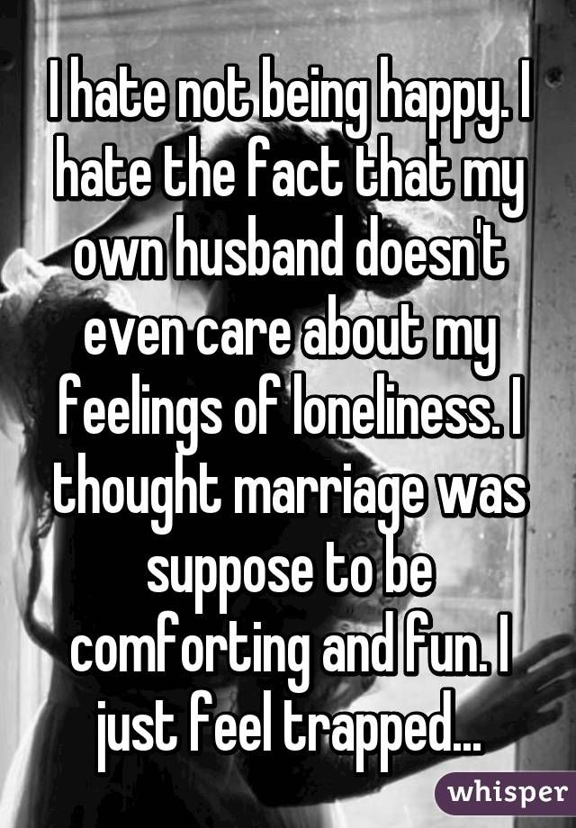 I hate not being happy. I hate the fact that my own husband doesn't even care about my feelings of loneliness. I thought marriage was suppose to be comforting and fun. I just feel trapped...