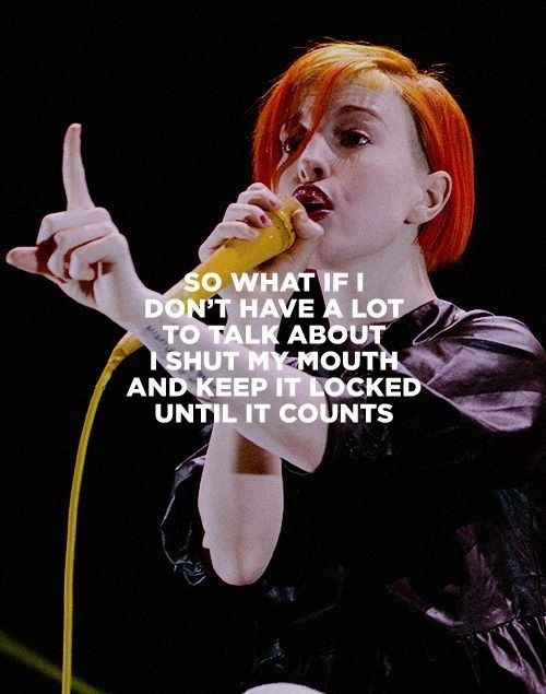 So what if I don't have a lot to talk about I shut my mouth and keep it locked until it counts - Paramore (Be Alone)