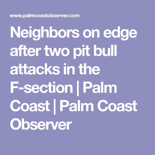Neighbors on edge after two pit bull attacks in the F-section | Palm