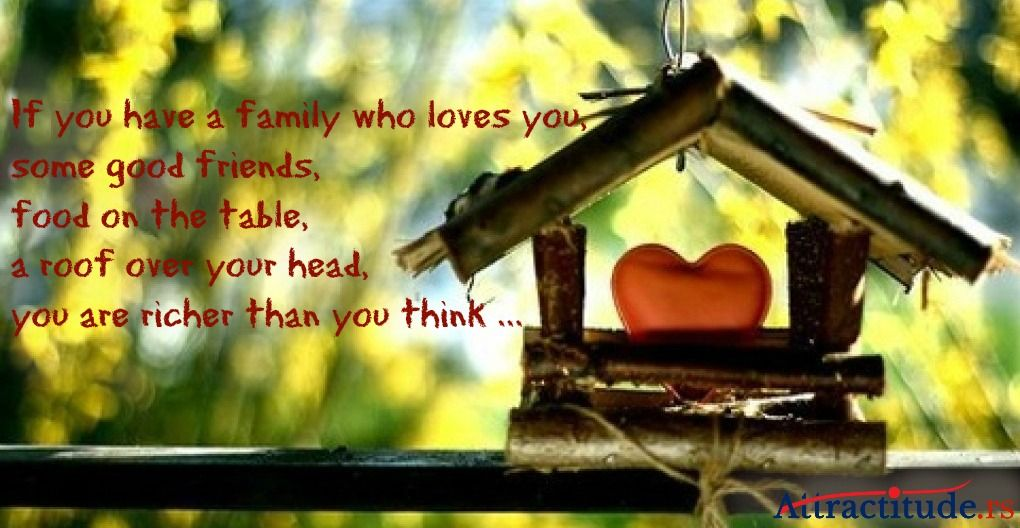 If you have a family who loves you, some good friends, food on the table, a roof over your head, you are richer than you think ...