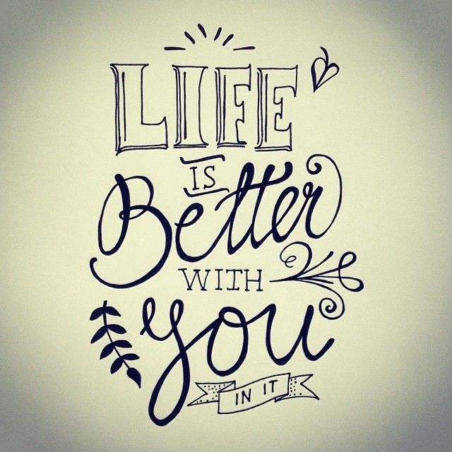Life is better with you in it!