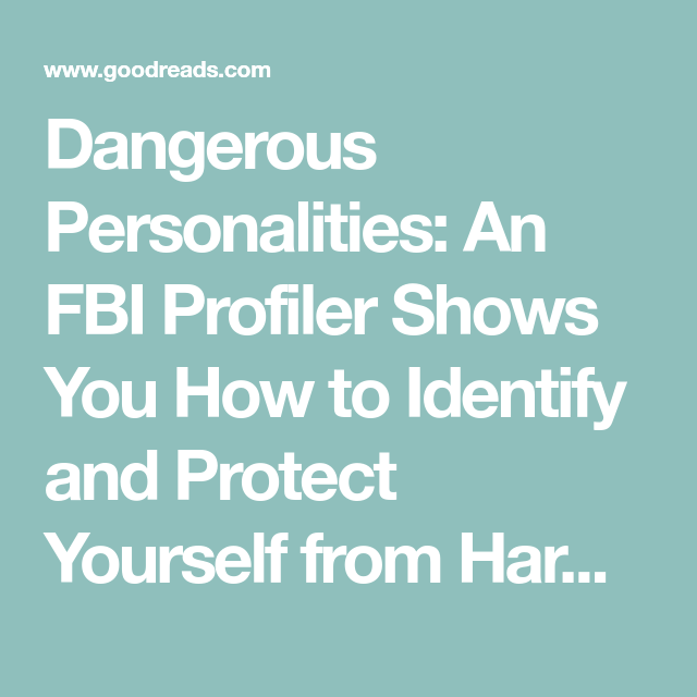 Dangerous Personalities An FBI Profiler Shows You How to Identify and Protect Yourself from Harmful People
