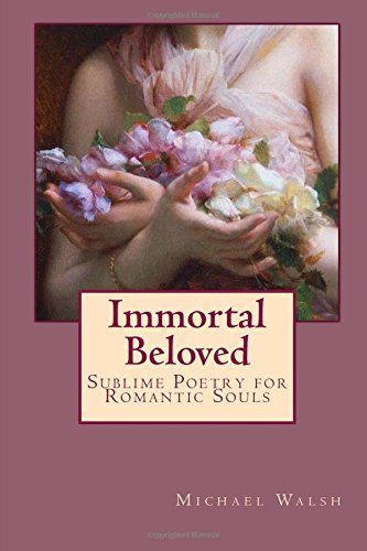 Immortal Beloved: Sublime Poetry for Romantic Souls by Michael Walsh http://www.amazon.com/dp/1515057976/ref=cm_sw_r_pi_dp_06bbwb1TPH0J9