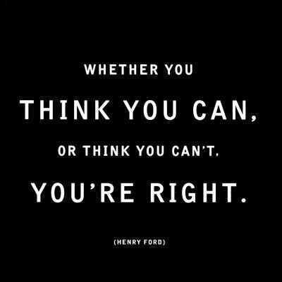 Whether you think you can, or think you can't -- you're