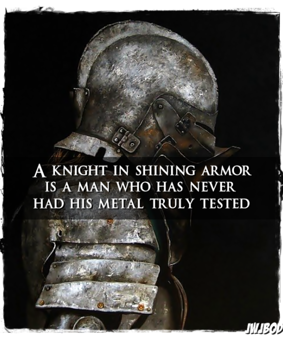 A knight in shining armor is a man who has never had his metal truly tested. ~ unknown ... Just like a perfect heart, I'd rather have one that is battered & bruised but USED & tested & survived, scars, flaws, baggage & all.