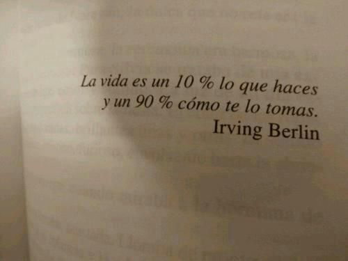 """""""La vida es un 10% lo que haces y un 90% cómo te lo tomas"""". Irving Berlin, compositor y letrista estadounidense de Broadway , uno de los más prolíficos y famosos de la historia contemporánea.(1888-1989)"""