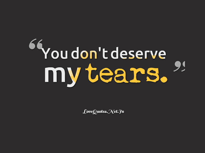 You don't deserve my tears  #lovequotes #sadlovequotes