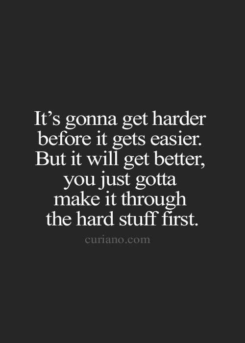 Its Gonna Get Harder Before It Gets Easier But It Will Get Better