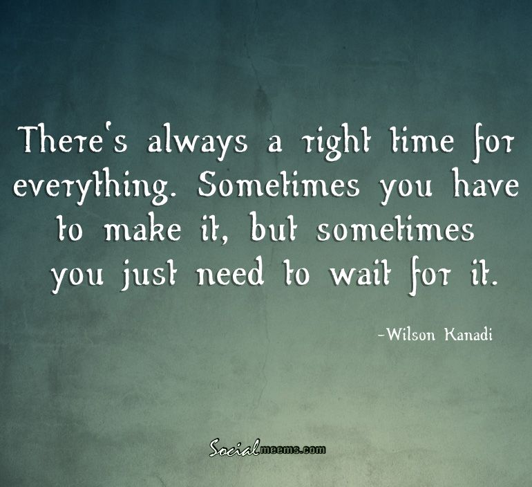 There's always a right time for everything,