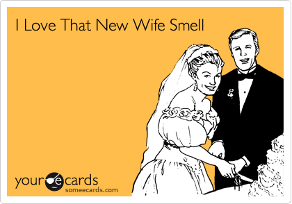 I Love That New Wife Smell.
