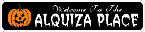 ALQUIZA PLACE Lastname Halloween Sign - Welcome to Scary Decor, Autumn, Aluminum - 4 x 18 Inches by The Lizton Sign Shop. $12.99. Great Gift Idea. 4 x 18 Inches. Aluminum Brand New Sign. Predrillied for Hanging. Rounded Corners. ALQUIZA PLACE Lastname Halloween Sign - Welcome to Scary Decor, Autumn, Aluminum 4 x 18 Inches - Aluminum personalized brand new sign for your Autumn and Halloween Decor. Made of aluminum and high quality lettering and graphics. Made to...