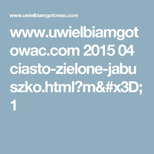 www.uwielbiamgotowac.com 2015 04 ciasto-zielone-jabuszko.html?m=1