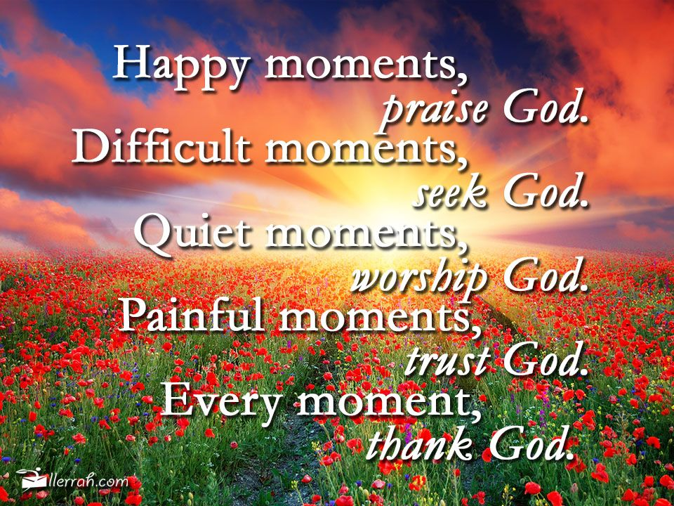 Every moment thank god god is good i hope that you have