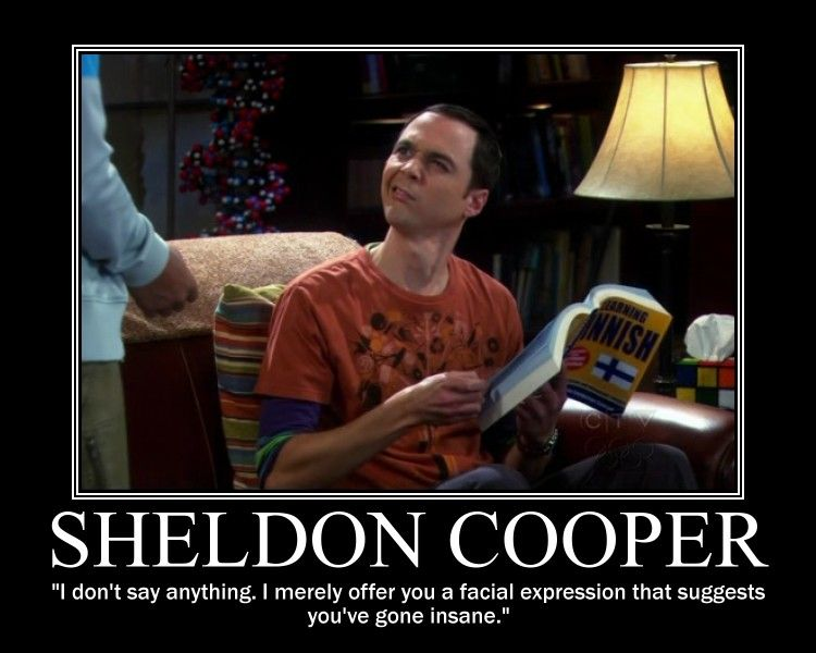 "SHELDON COOPER: ""I don't say anything. I merely offer you a facial expression that suggests you've gone insane."""