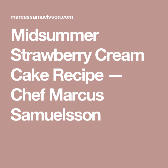 Midsummer Strawberry Cream Cake Recipe — Chef Marcus Samuelsson