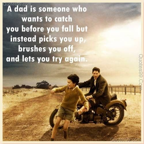 a dad is someone who wants to catch you before you fall but instead picks you up brushes you of and lets you try again dad quote father quote