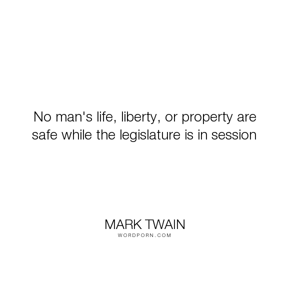 """Mark Twain - """"No man's life, liberty, or property are safe while the legislature is in session..."""". humor, politics, government"""