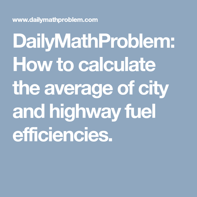 Dailymathproblem How To Calculate The Average Of City And Highway Fuel Efficiencies Fuel Efficient Efficiency Fuel