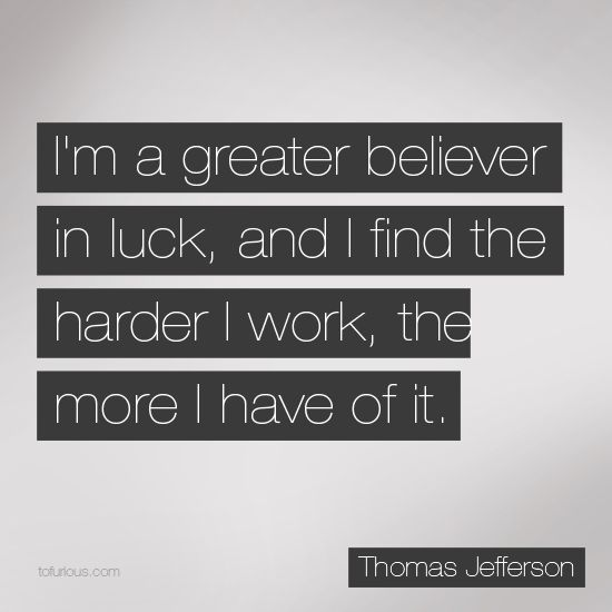 I'm a Great Believer in Luck, and I Find the Harder I Work, the ...