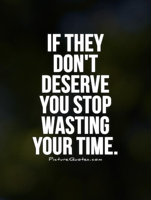 If They Dnt Deserve You Stop Wasting Your Time Boyfriend Quotes
