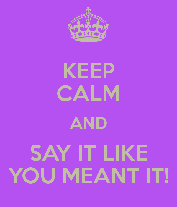 KEEP CALM AND SAY IT LIKE YOU MEANT IT!