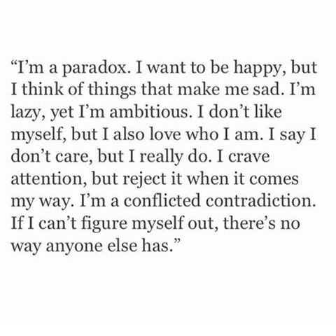 I'm a paradox. I want to be happy, but I think it things that make me sad. I'm lazy, yet I'm ambitious. I don't like myself, but I also love who I am. I say I don't care, but I really do. I crave attention, but reject it when it comes my way. I'm a conflicted contradiction. If I can't figure myself out, there's no way anyone else has.