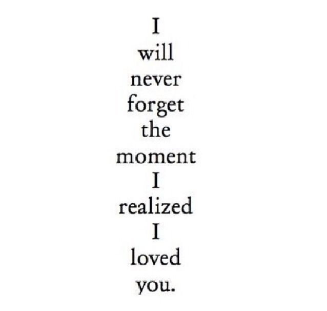 Love Quote And Saying Image Description I Will Never Forget The Moment I  Realized I Loved You