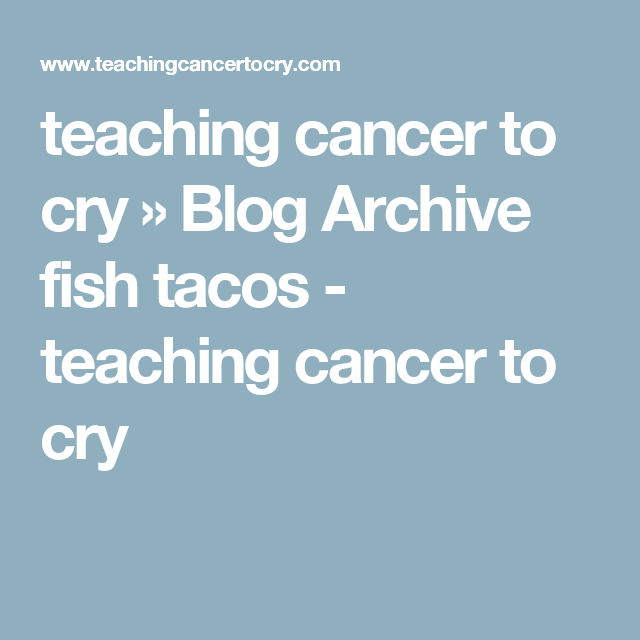 teaching cancer to cry » Blog Archive  fish tacos - teaching cancer to cry