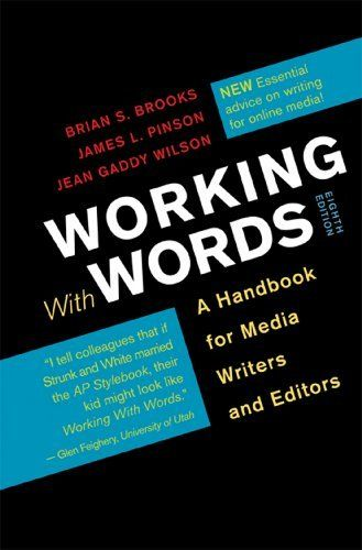 Working with Words: A Handbook for Media Writers and Editors by Brian S. Brooks. $50.59. Publisher: Bedford/St. Martin's; Eighth Edition edition (December 7, 2012). Edition - Eighth Edition. Publication: December 7, 2012
