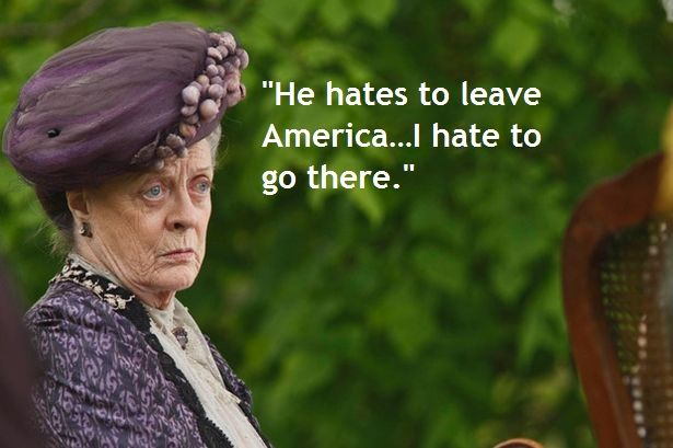 """""""He hates to leave America…I hate to go there."""" Downton Abbey"""