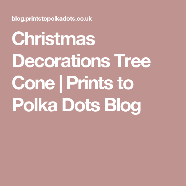 Christmas Decorations Tree Cone | Prints to Polka Dots Blog