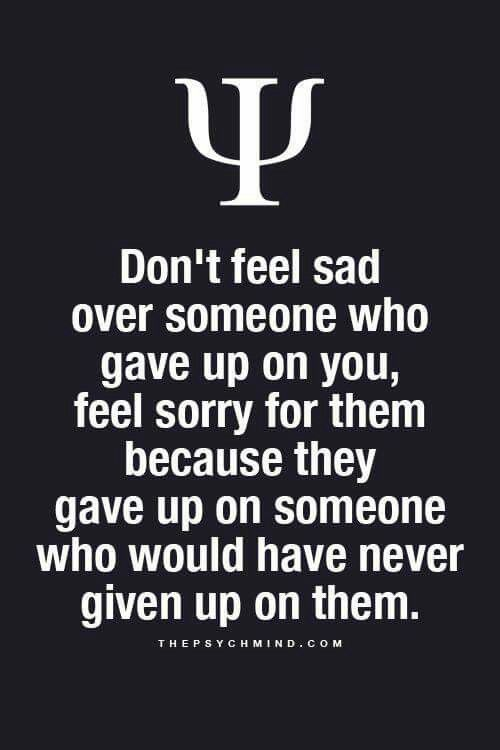 Don't feel sad over someone who gave up on you, feel sorry for