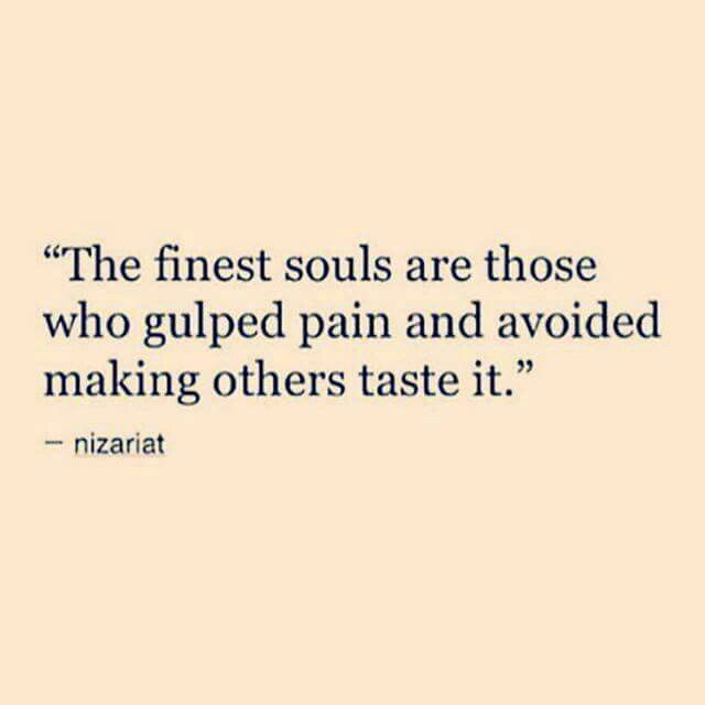 The Finest Souls Are Those Who Gulped Pain And Avoided Making Others Taste  It.   Nizariat 10 Inspirational Quotes Of The Day