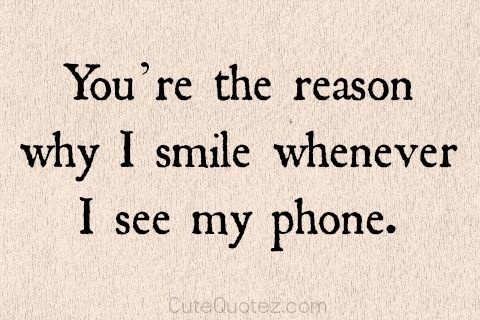 You Re The Reason Why I Smile Whenever I See My Phone My Smile Quotes Your Smile Quotes Seeing You Quotes