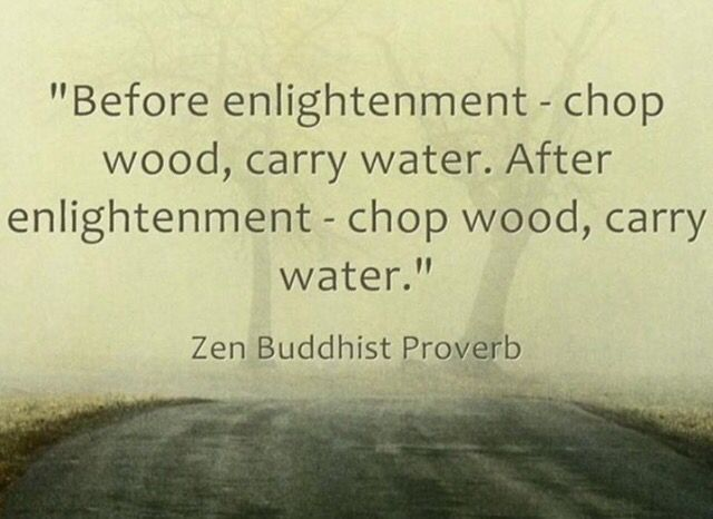 Before Enlightenment Chop Wood Carry Water After Enlightenment Chop Wood Carry Water Zen Quotes Buddhist Quotes Zen Buddhism Quotes
