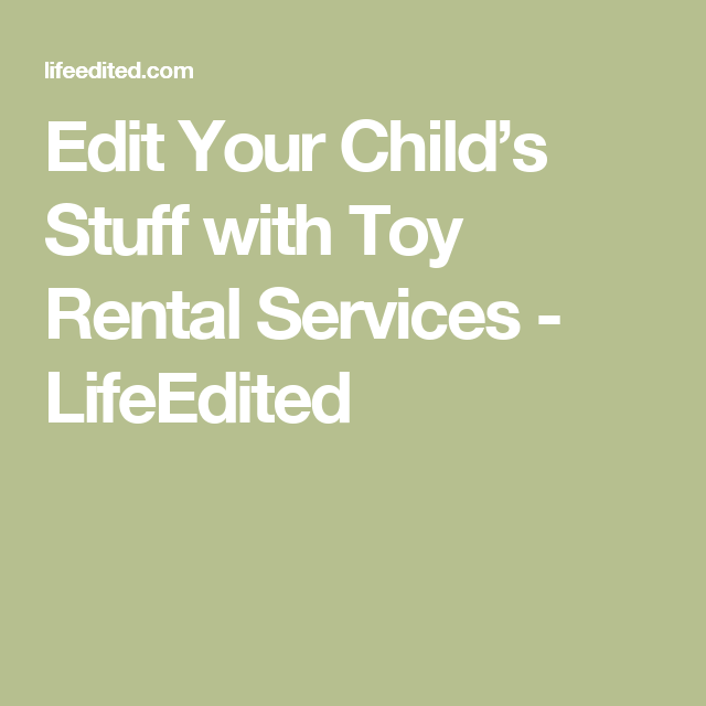 Edit Your Child's Stuff with Toy Rental Services - LifeEdited