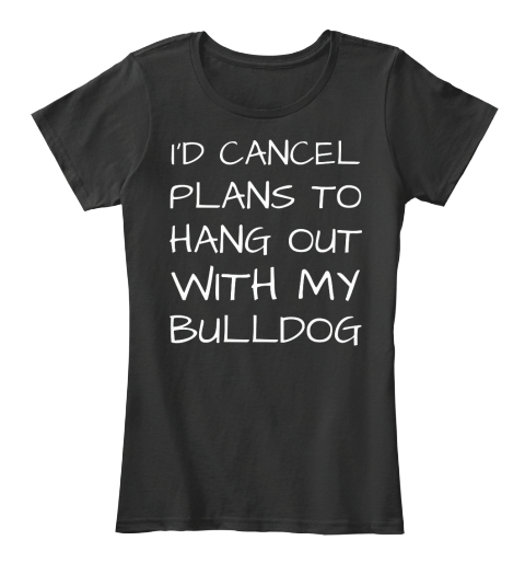 """I'D CANCEL PLANS TO HANG OUT MY BULLDOG Limited Edition shirt  Exclusive """"I'D CANCEL PLANS TO HANG OUT MY BULLDOG"""" Tee-shirt: not sold in stores!   Guaranteed safe and secure checkout via:  PayPal / VISA / MASTERCARD   Click """"Buy now"""" to pick your size and color"""