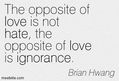 The Opposite Of Love Is Not Hate The Opposite Of Love Is Ignorance