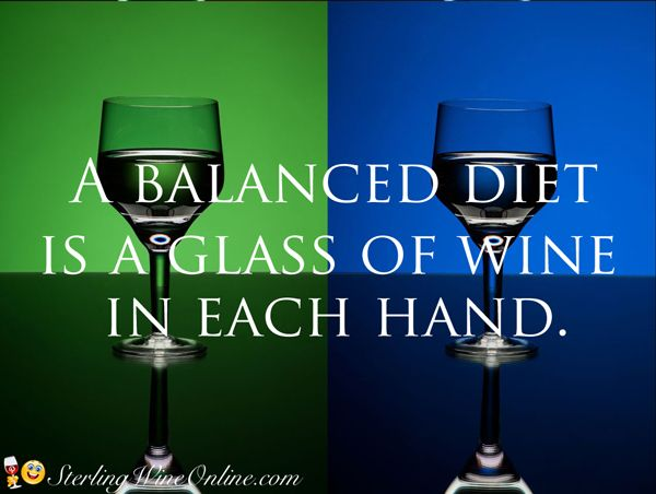 A balanced diet is a glass of wine in each hand.