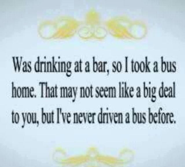 Was drinking at a bar, so I took a bus home. That may not seem like a big deal to you, but I've never driven a bus before. #LOL #humour