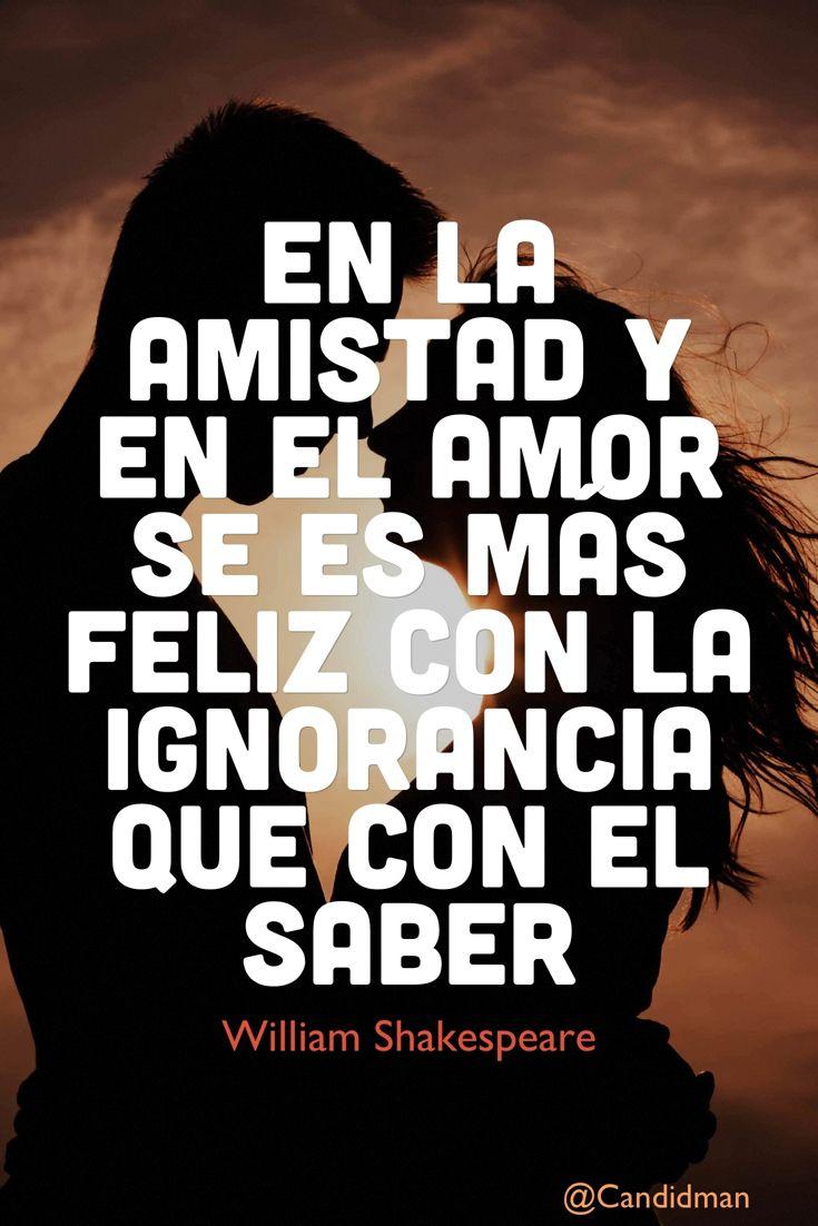 En La Amistad Y En El Amor Se Es Mas Feliz Con La Ignorancia Que Con