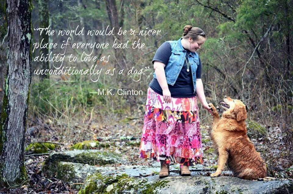 """The world would be a nicer place of everyone had the ability to love as unconditionally as a dog."" -M.K. Clinton"