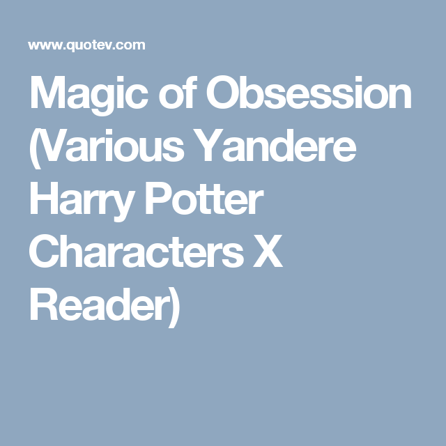 Magic of Obsession (Various Yandere Harry Potter Characters X Reader