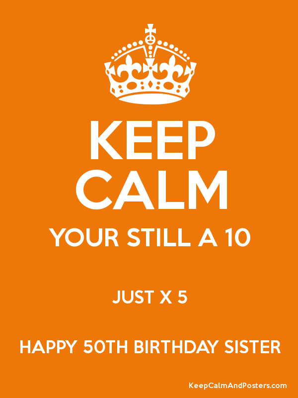 KEEP CALM YOUR STILL A 10 JUST X 5 HAPPY 50TH BIRTHDAY SISTER