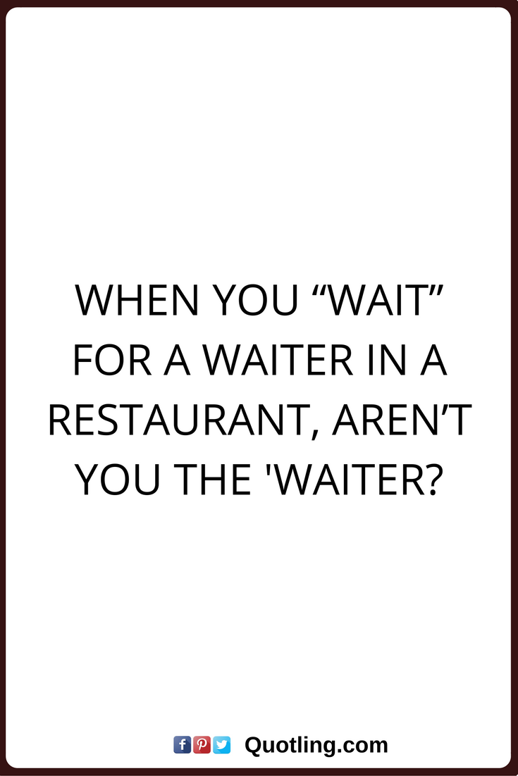 Funny Quotes When You Wait For A Waiter In A Restaurant Aren T You The Waiter Funny Quotes Inspirational Quotes About Love Sassy Quotes