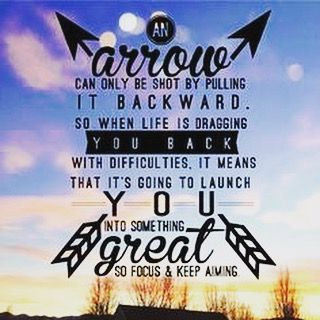 """""""An arrow can only be shot by pulling it backward. So when life is dragging you back with difficulties, it means that it's going to launch you into something great. So focus, and keep aiming."""" - Google Search"""