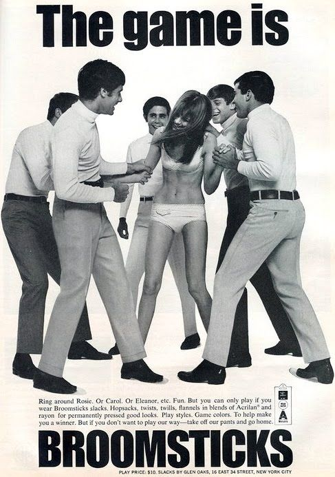 'the game is broomsticks' - broomsticks slacks, 1960s ['ring around rosie. or carol. or eleanor, etc. fun. but you can only play if you wear broomsticks slacks... but if you don't want to play our way - take off our pants and go home.']